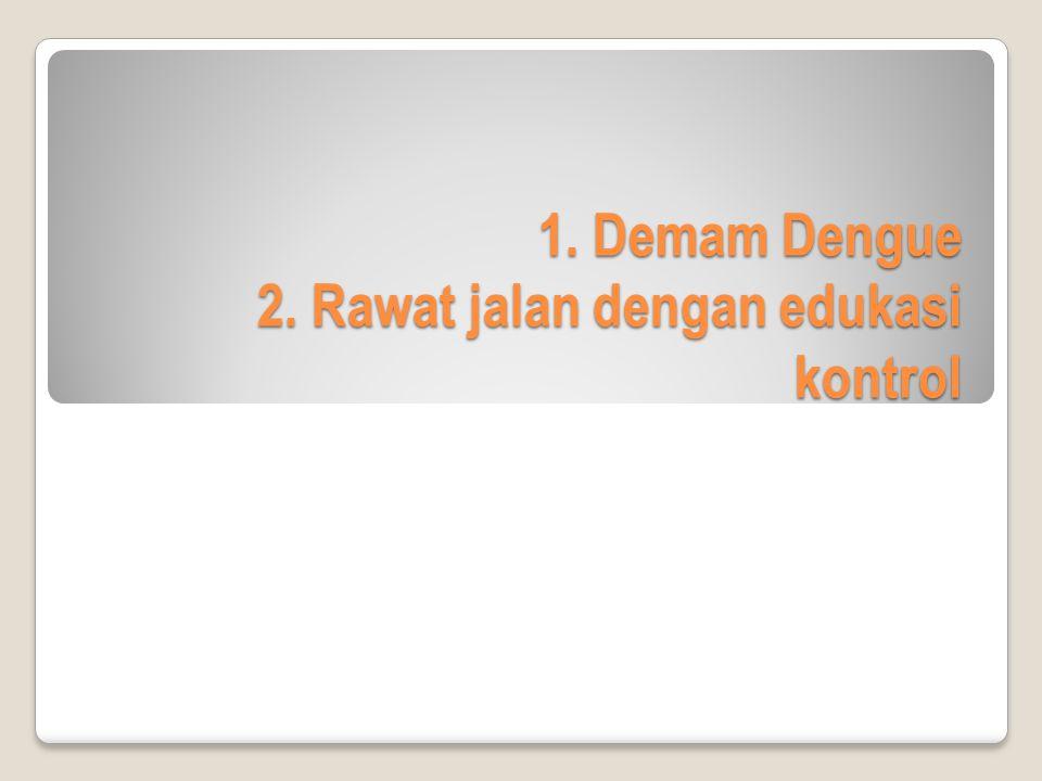 1. Demam Dengue 2. Rawat jalan dengan edukasi kontrol
