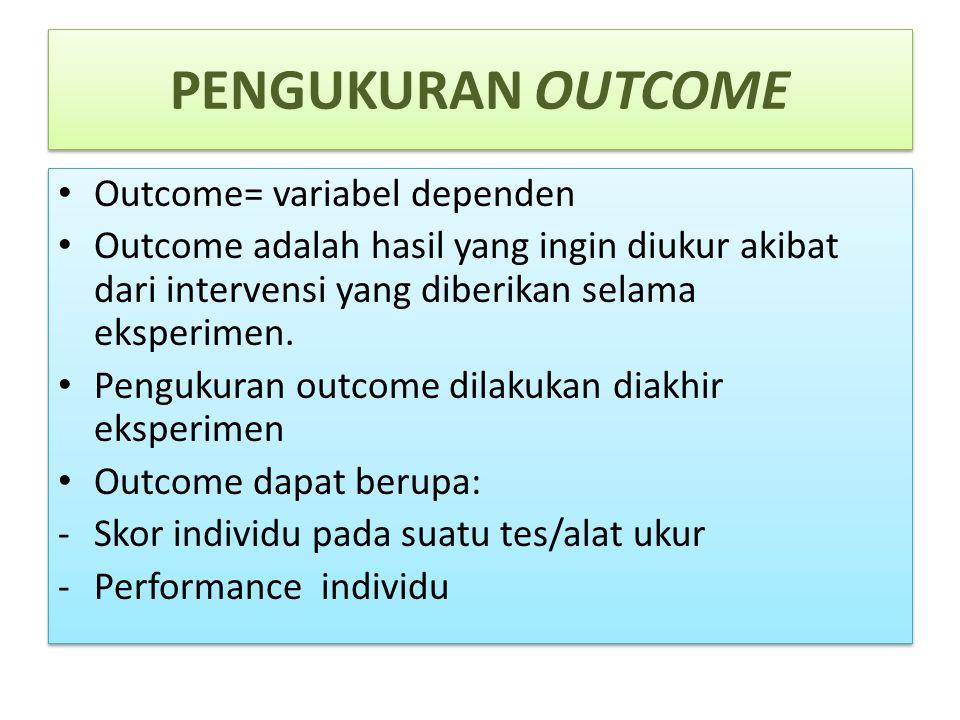 PENGUKURAN OUTCOME Outcome= variabel dependen Outcome adalah hasil yang ingin diukur akibat dari intervensi yang diberikan selama eksperimen. Pengukur