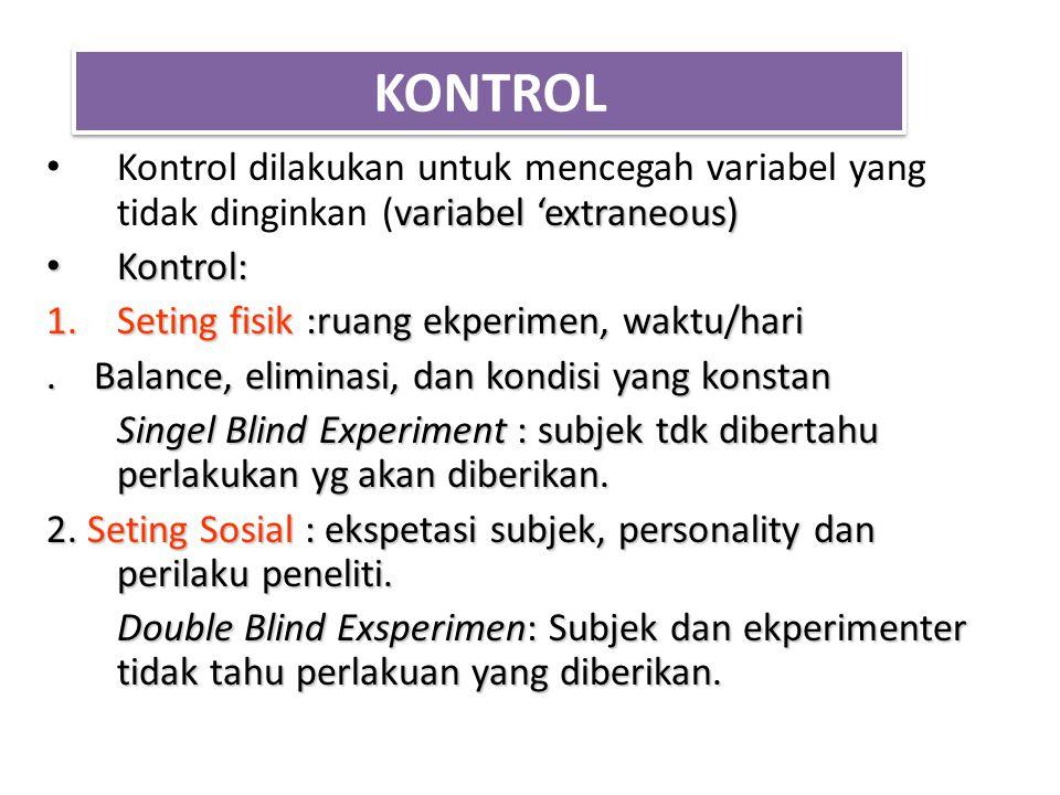 KONTROL variabel 'extraneous) Kontrol dilakukan untuk mencegah variabel yang tidak dinginkan (variabel 'extraneous) Kontrol: Kontrol: 1.Seting fisik :