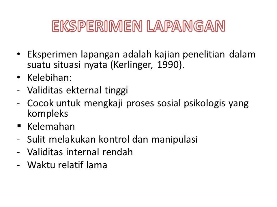 Eksperimen lapangan adalah kajian penelitian dalam suatu situasi nyata (Kerlinger, 1990). Kelebihan: -Validitas ekternal tinggi -Cocok untuk mengkaji