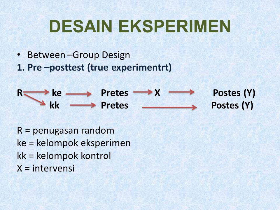 DESAIN EKSPERIMEN Between –Group Design 1. Pre –posttest (true experimentrt) R kePretes XPostes (Y) kkPretes Postes (Y) R = penugasan random ke = kelo