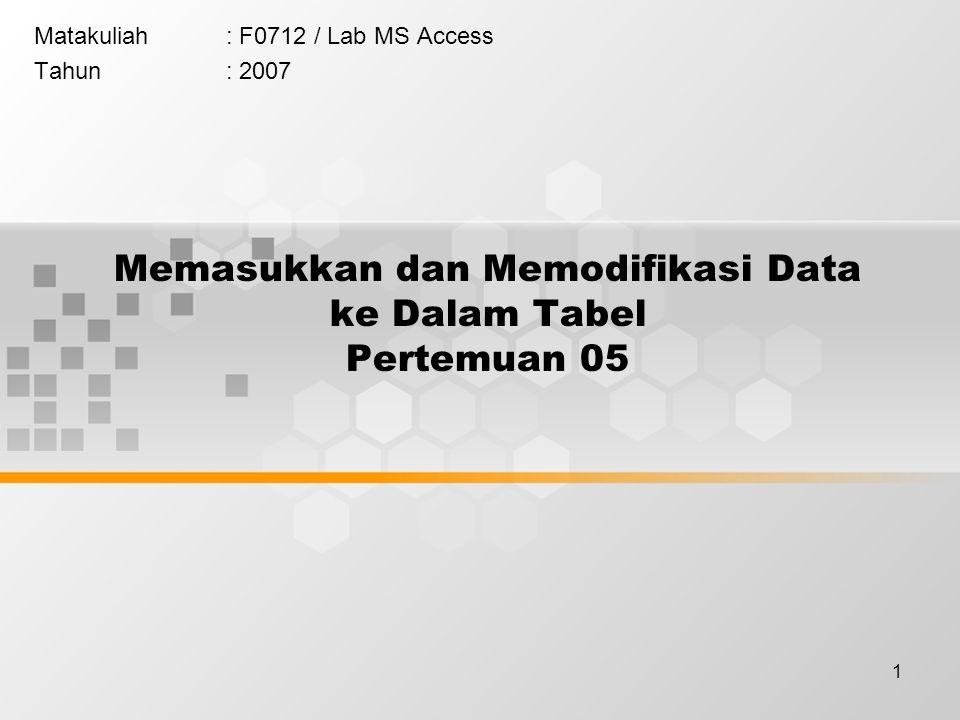 1 Memasukkan dan Memodifikasi Data ke Dalam Tabel Pertemuan 05 Matakuliah: F0712 / Lab MS Access Tahun: 2007