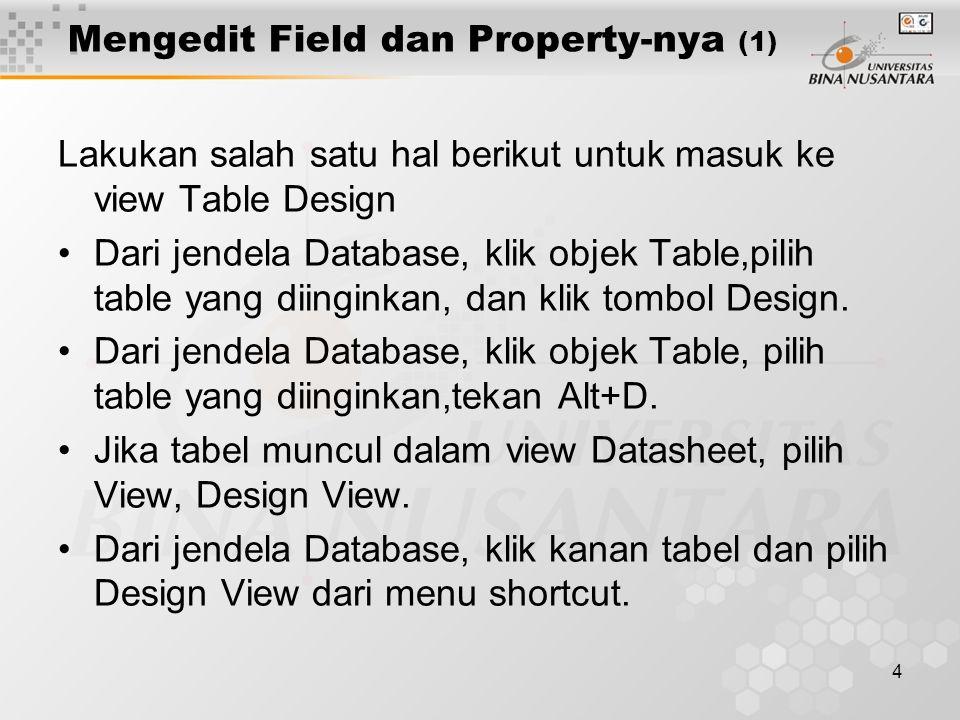 4 Mengedit Field dan Property-nya (1) Lakukan salah satu hal berikut untuk masuk ke view Table Design Dari jendela Database, klik objek Table,pilih table yang diinginkan, dan klik tombol Design.