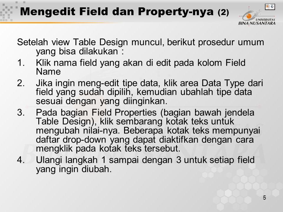 5 Mengedit Field dan Property-nya (2) Setelah view Table Design muncul, berikut prosedur umum yang bisa dilakukan : 1.Klik nama field yang akan di edit pada kolom Field Name 2.Jika ingin meng-edit tipe data, klik area Data Type dari field yang sudah dipilih, kemudian ubahlah tipe data sesuai dengan yang diinginkan.