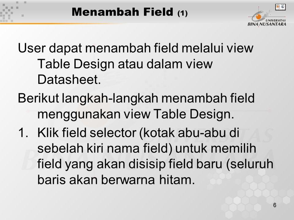6 Menambah Field (1) User dapat menambah field melalui view Table Design atau dalam view Datasheet.