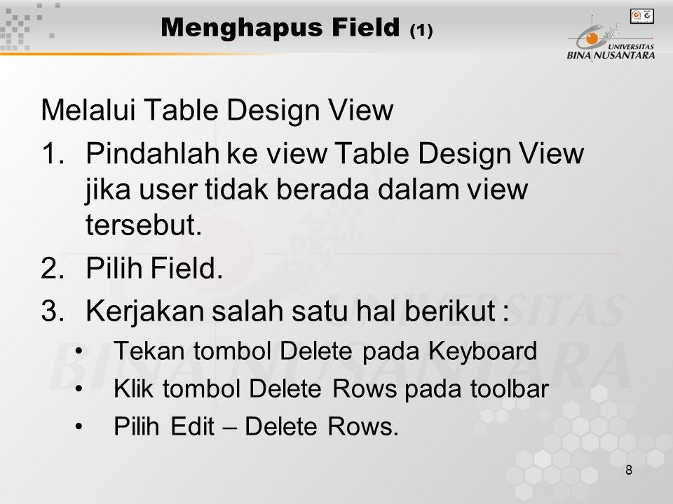 8 Menghapus Field (1) Melalui Table Design View 1.Pindahlah ke view Table Design View jika user tidak berada dalam view tersebut.