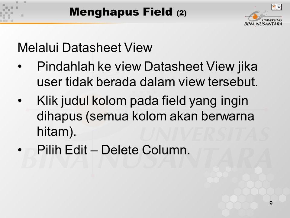 9 Menghapus Field (2) Melalui Datasheet View Pindahlah ke view Datasheet View jika user tidak berada dalam view tersebut.