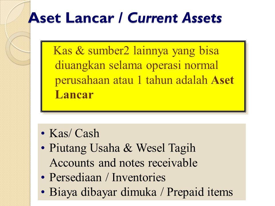 Aset Lancar / Current Assets Kas & sumber2 lainnya yang bisa diuangkan selama operasi normal perusahaan atau 1 tahun adalah Aset Lancar Kas/ Cash Piut