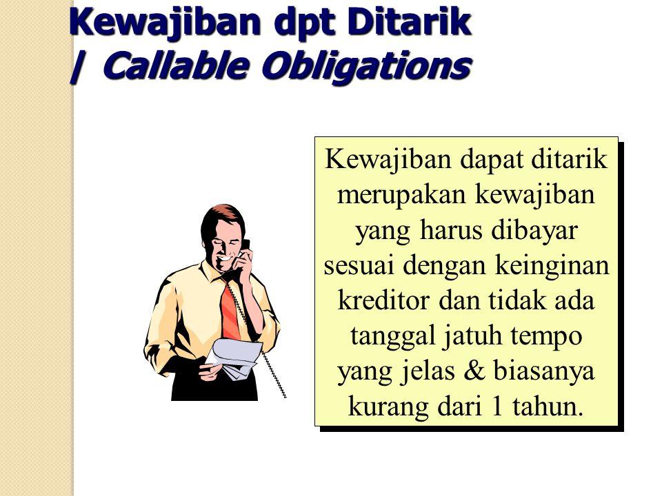 Kewajiban dpt Ditarik / Callable Obligations Kewajiban dapat ditarik merupakan kewajiban yang harus dibayar sesuai dengan keinginan kreditor dan tidak