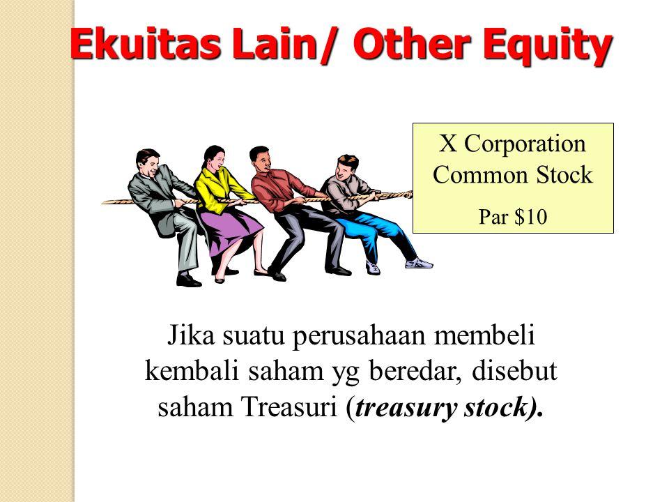 Ekuitas Lain/ Other Equity X Corporation Common Stock Par $10 Jika suatu perusahaan membeli kembali saham yg beredar, disebut saham Treasuri (treasury