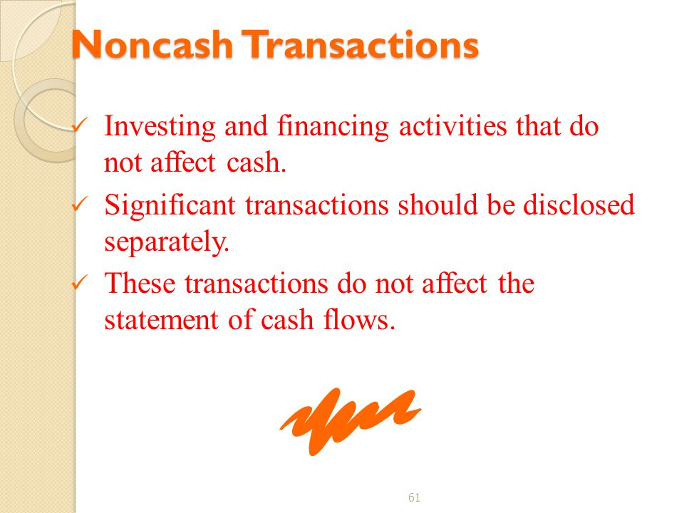 61 Noncash Transactions Investing and financing activities that do not affect cash. Significant transactions should be disclosed separately. These tra