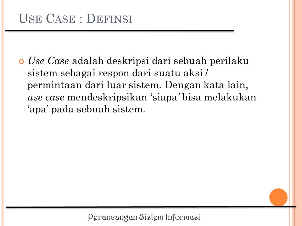 Perancangan Sistem Informasi Use case diagram dapat digunakan untuk : Menyusun requirement sebuah sistem, Mengkomunikasikan rancangan dengan klien, dan Merancang test case untuk semua feature yang ada pada sistem.