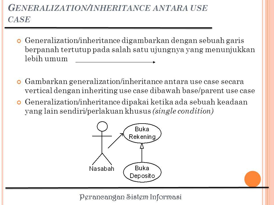 Perancangan Sistem Informasi G ENERALIZATION / INHERITANCE ANTARA ACTOR Gambarkan generalization/inheritance antara actors secara vertical dengan inheriting actor dibawah base/parent use case