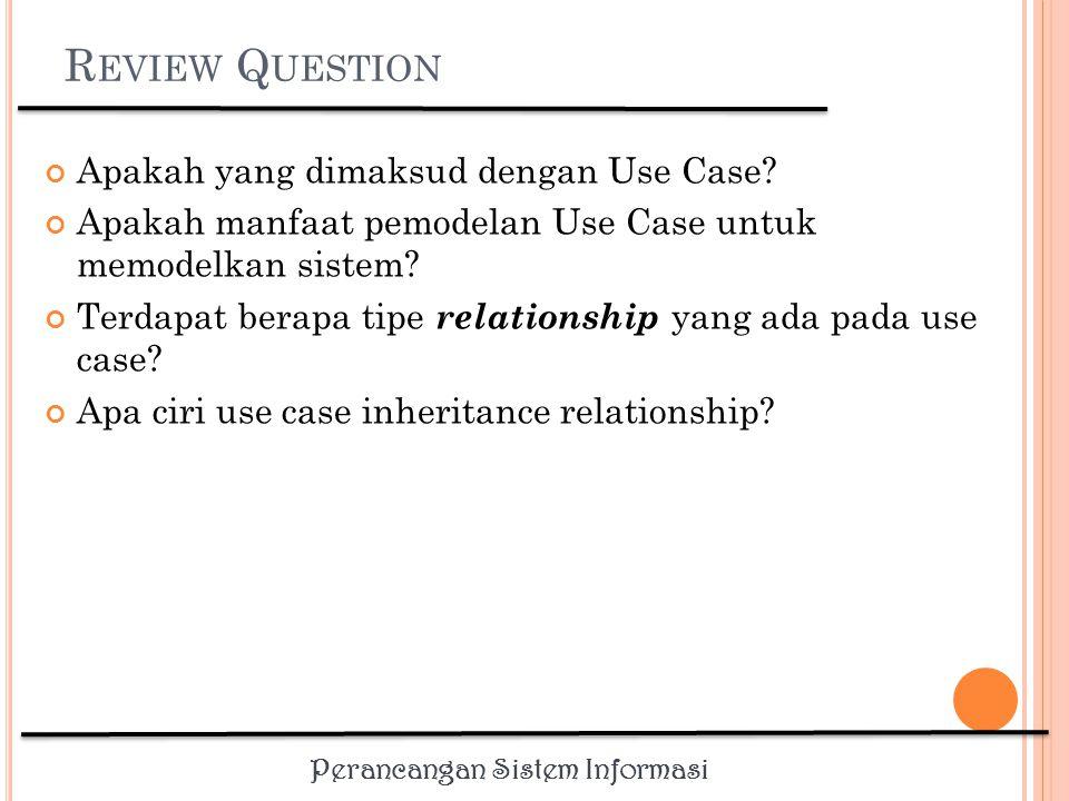 Perancangan Sistem Informasi R EVIEW Q UESTION Apakah yang dimaksud dengan Use Case.