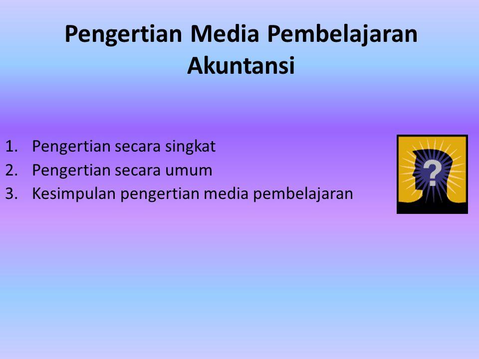 Pengertian Media Pembelajaran Akuntansi 1.Pengertian secara singkat 2.Pengertian secara umum 3.Kesimpulan pengertian media pembelajaran
