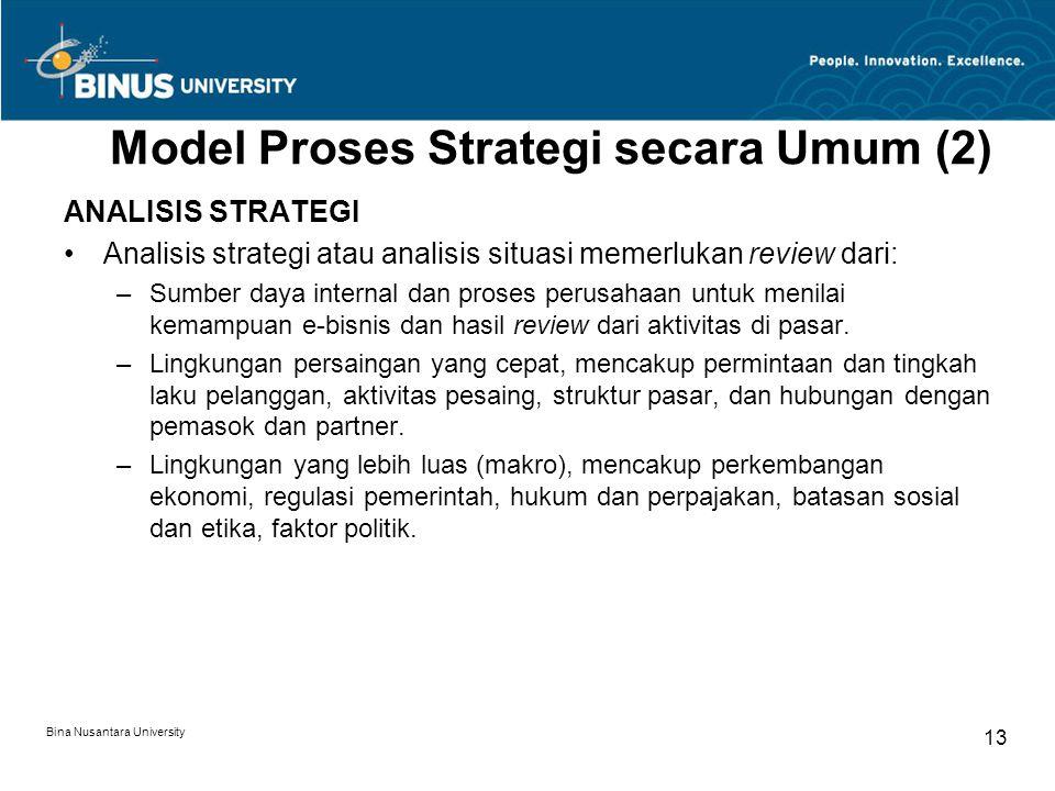 Bina Nusantara University 13 Model Proses Strategi secara Umum (2) ANALISIS STRATEGI Analisis strategi atau analisis situasi memerlukan review dari: –Sumber daya internal dan proses perusahaan untuk menilai kemampuan e-bisnis dan hasil review dari aktivitas di pasar.