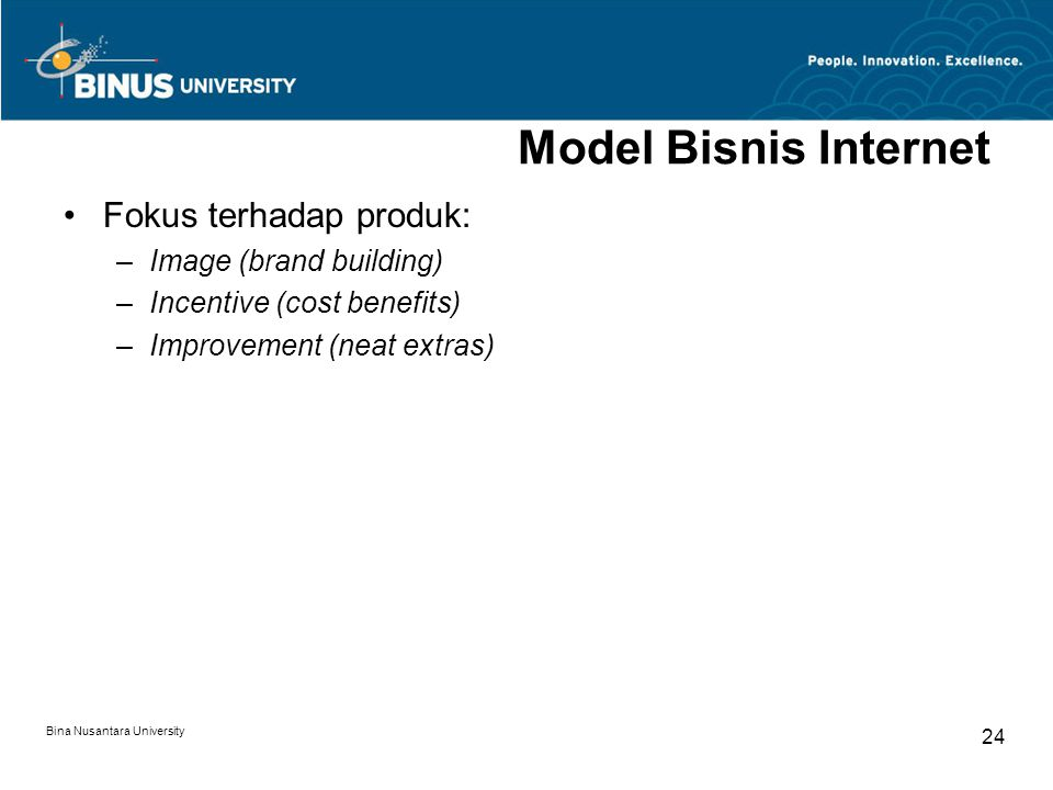 Bina Nusantara University 24 Model Bisnis Internet Fokus terhadap produk: –Image (brand building) –Incentive (cost benefits) –Improvement (neat extras