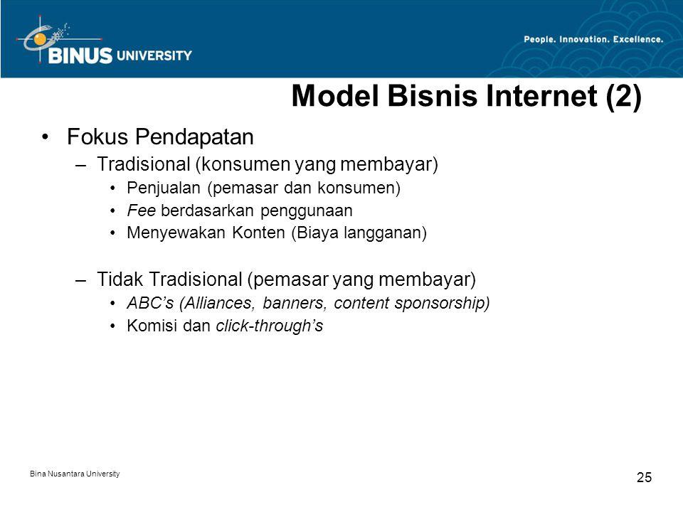 Bina Nusantara University 25 Model Bisnis Internet (2) Fokus Pendapatan –Tradisional (konsumen yang membayar) Penjualan (pemasar dan konsumen) Fee berdasarkan penggunaan Menyewakan Konten (Biaya langganan) –Tidak Tradisional (pemasar yang membayar) ABC's (Alliances, banners, content sponsorship) Komisi dan click-through's