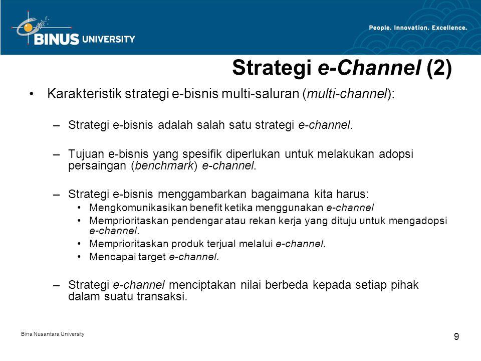Bina Nusantara University 10 Strategi e-Channel (3) –Namun, e-channel tidak dapat diisolasi, sehingga kita harus mengatur integrasi saluran dan pengetahuan, di mana penggunaan e-channel tidak selalu sesuai untuk seluruh produk atau jasa atau dapat menciptakan nilai yang cukup bagi seluruh rekan kerja, sehingga diperlukanl proses Right Channeling.
