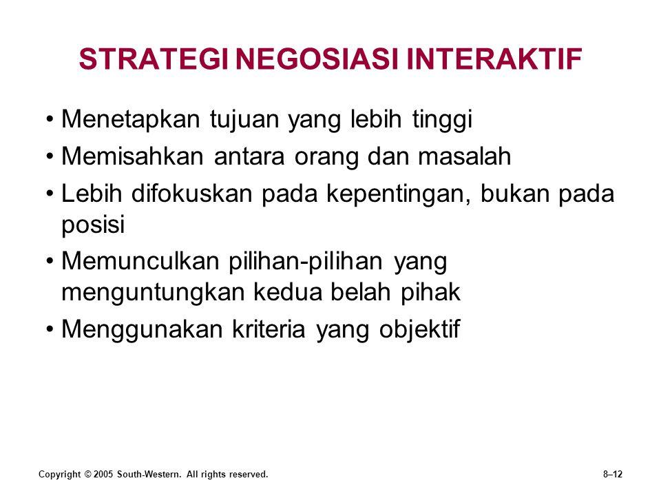 STRATEGI NEGOSIASI INTERAKTIF Menetapkan tujuan yang lebih tinggi Memisahkan antara orang dan masalah Lebih difokuskan pada kepentingan, bukan pada posisi Memunculkan pilihan-pilihan yang menguntungkan kedua belah pihak Menggunakan kriteria yang objektif Copyright © 2005 South-Western.