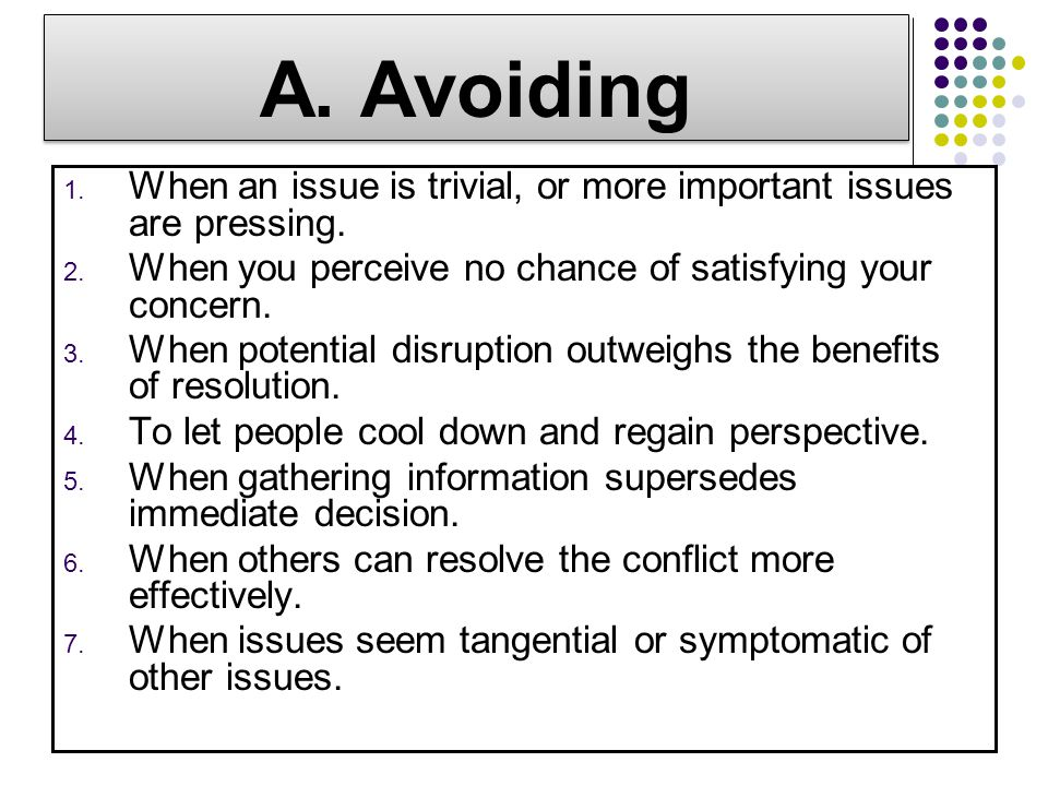 A. Avoiding 1. When an issue is trivial, or more important issues are pressing. 2. When you perceive no chance of satisfying your concern. 3. When pot