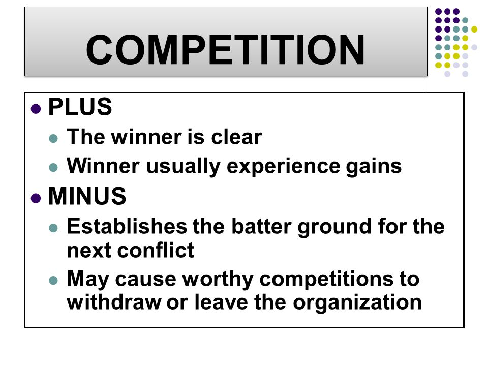 COMPETITION PLUS The winner is clear Winner usually experience gains MINUS Establishes the batter ground for the next conflict May cause worthy compet