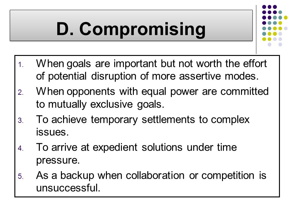 D. Compromising 1. When goals are important but not worth the effort of potential disruption of more assertive modes. 2. When opponents with equal pow