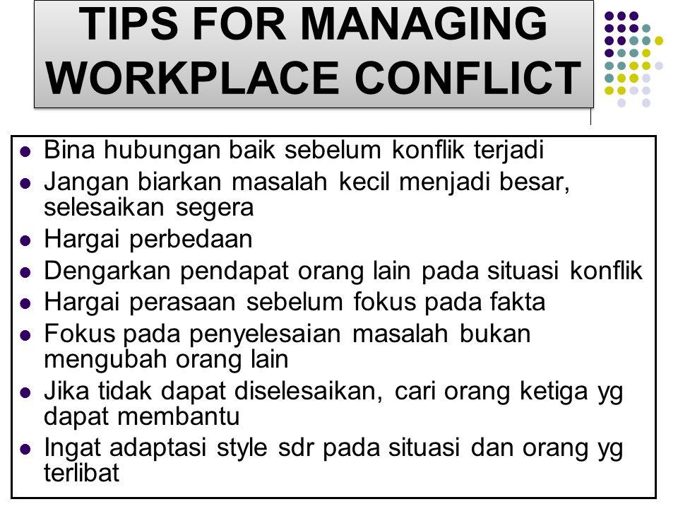 TIPS FOR MANAGING WORKPLACE CONFLICT Bina hubungan baik sebelum konflik terjadi Jangan biarkan masalah kecil menjadi besar, selesaikan segera Hargai p