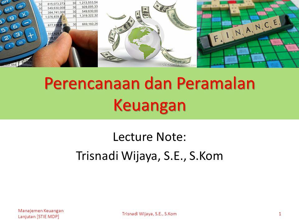 Perencanaan dan Peramalan Keuangan Lecture Note: Trisnadi Wijaya, S.E., S.Kom Manajemen Keuangan Lanjutan [STIE MDP] Trisnadi Wijaya, S.E., S.Kom1