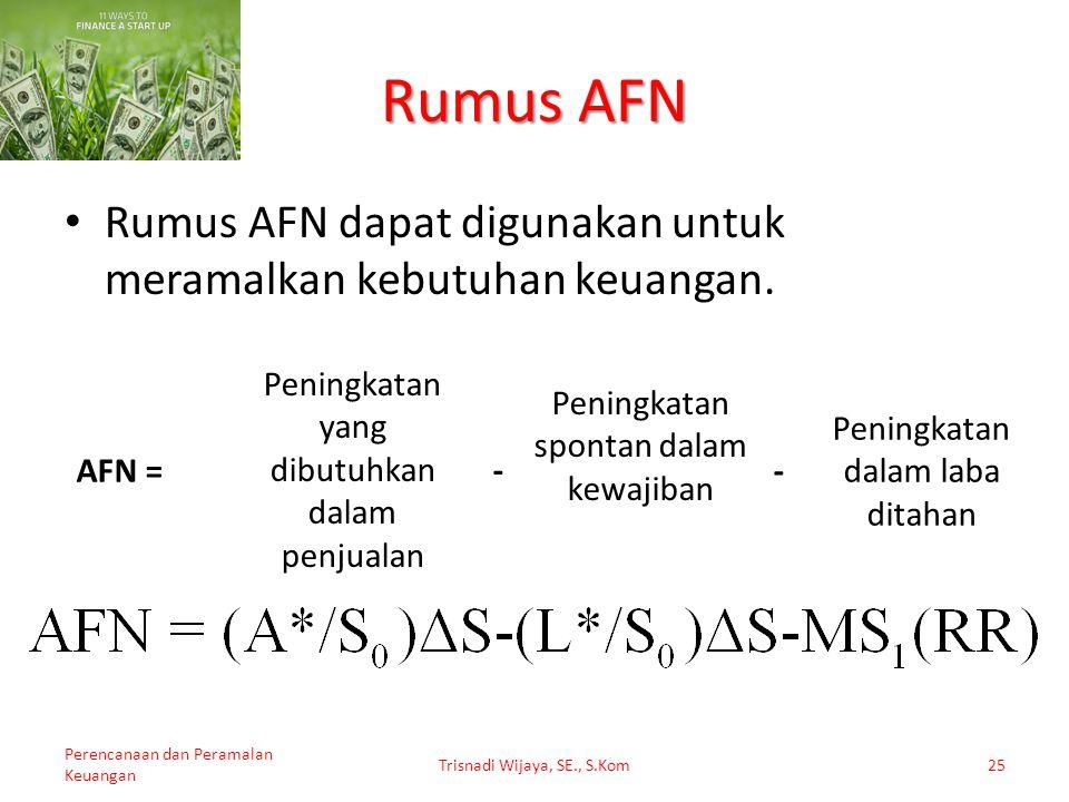 Trisnadi Wijaya, SE., S.Kom25 Rumus AFN AFN = Peningkatan yang dibutuhkan dalam penjualan Peningkatan spontan dalam kewajiban Peningkatan dalam laba d