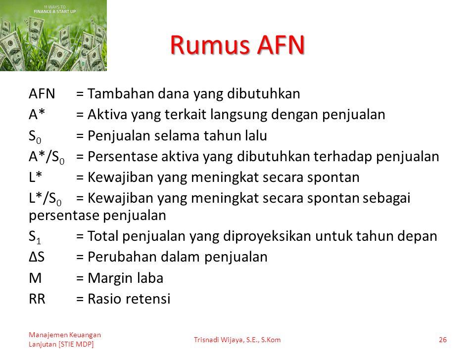 Rumus AFN AFN= Tambahan dana yang dibutuhkan A*= Aktiva yang terkait langsung dengan penjualan S 0 = Penjualan selama tahun lalu A*/S 0 = Persentase a