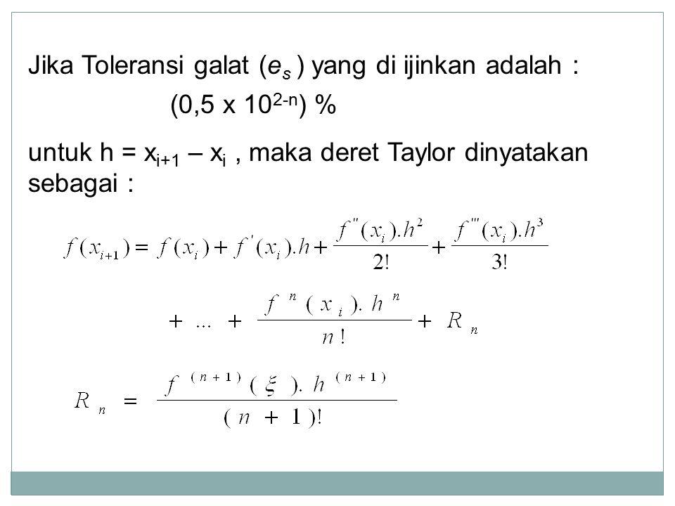 Jika Toleransi galat (e s ) yang di ijinkan adalah : (0,5 x 10 2-n ) % untuk h = x i+1 – x i, maka deret Taylor dinyatakan sebagai :