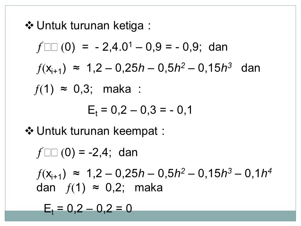  Untuk turunan ketiga :  '  0) = - 2,4.0 1 – 0,9 = - 0,9; dan  x i+1 ) ≈ 1,2 – 0,25h – 0,5h 2 – 0,15h 3 dan  1) ≈ 0,3; maka : E t = 0,2 – 0,