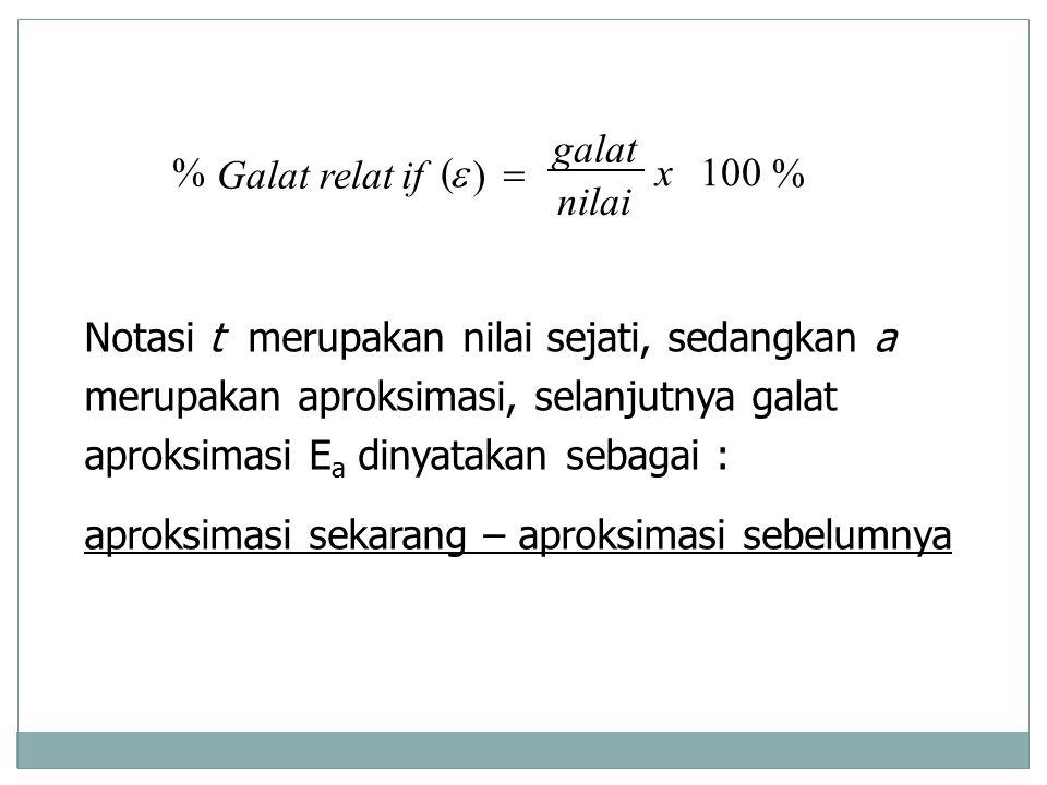 % 100 ) (%x nilai galat ifGalat relat  Notasi t merupakan nilai sejati, sedangkan a merupakan aproksimasi, selanjutnya galat aproksimasi E a dinyata