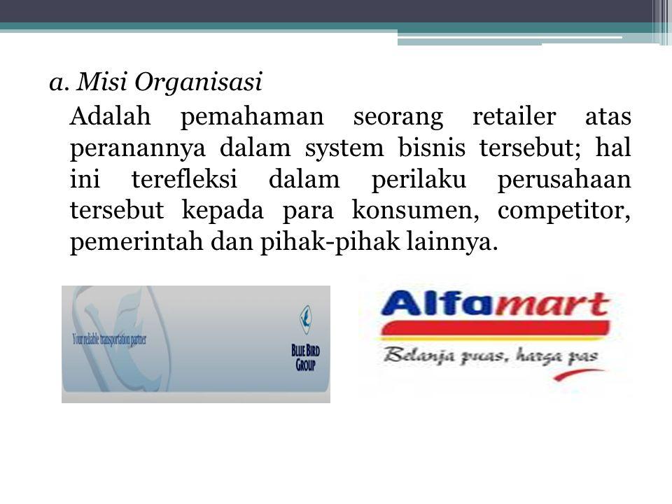 a. Misi Organisasi Adalah pemahaman seorang retailer atas peranannya dalam system bisnis tersebut; hal ini terefleksi dalam perilaku perusahaan terseb