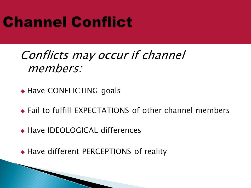 Conflicts may occur if channel members:  Have CONFLICTING goals  Fail to fulfill EXPECTATIONS of other channel members  Have IDEOLOGICAL difference