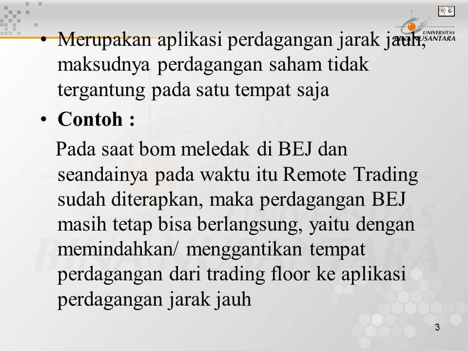 3 Merupakan aplikasi perdagangan jarak jauh, maksudnya perdagangan saham tidak tergantung pada satu tempat saja Contoh : Pada saat bom meledak di BEJ