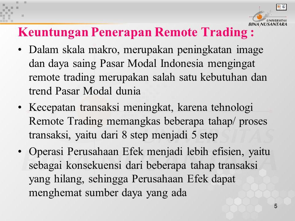 5 Keuntungan Penerapan Remote Trading : Dalam skala makro, merupakan peningkatan image dan daya saing Pasar Modal Indonesia mengingat remote trading merupakan salah satu kebutuhan dan trend Pasar Modal dunia Kecepatan transaksi meningkat, karena tehnologi Remote Trading memangkas beberapa tahap/ proses transaksi, yaitu dari 8 step menjadi 5 step Operasi Perusahaan Efek menjadi lebih efisien, yaitu sebagai konsekuensi dari beberapa tahap transaksi yang hilang, sehingga Perusahaan Efek dapat menghemat sumber daya yang ada