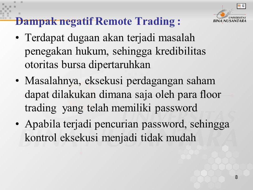 8 Dampak negatif Remote Trading : Terdapat dugaan akan terjadi masalah penegakan hukum, sehingga kredibilitas otoritas bursa dipertaruhkan Masalahnya, eksekusi perdagangan saham dapat dilakukan dimana saja oleh para floor trading yang telah memiliki password Apabila terjadi pencurian password, sehingga kontrol eksekusi menjadi tidak mudah