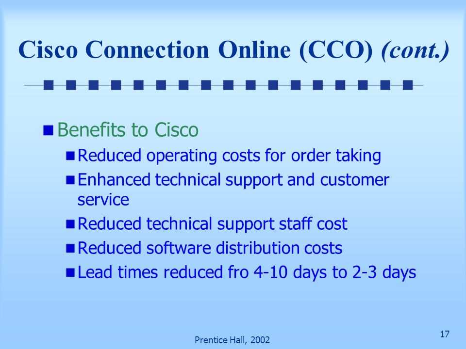 17 Prentice Hall, 2002 Cisco Connection Online (CCO) (cont.) Benefits to Cisco Reduced operating costs for order taking Enhanced technical support and customer service Reduced technical support staff cost Reduced software distribution costs Lead times reduced fro 4-10 days to 2-3 days