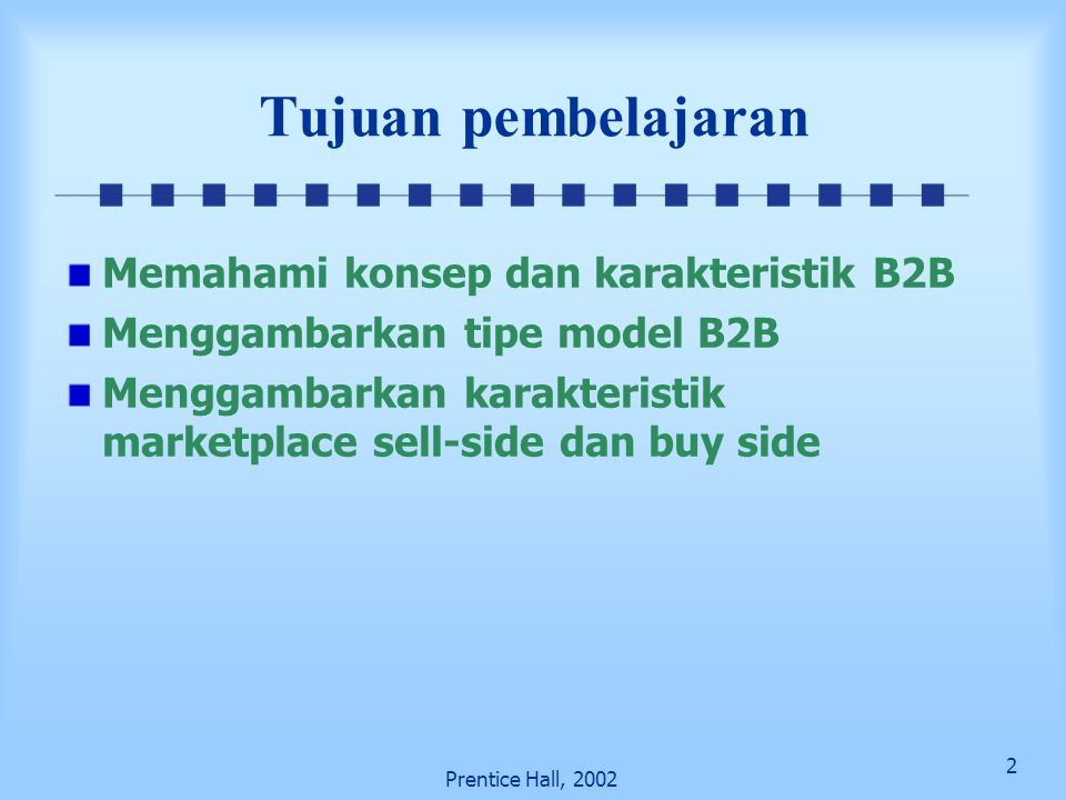 13 Prentice Hall, 2002 Model B2B Other B2B models and services Tujuan penjualan / selling Tujuan pembelian / buying Integrator Value chain Service provider Value chain Information brokers