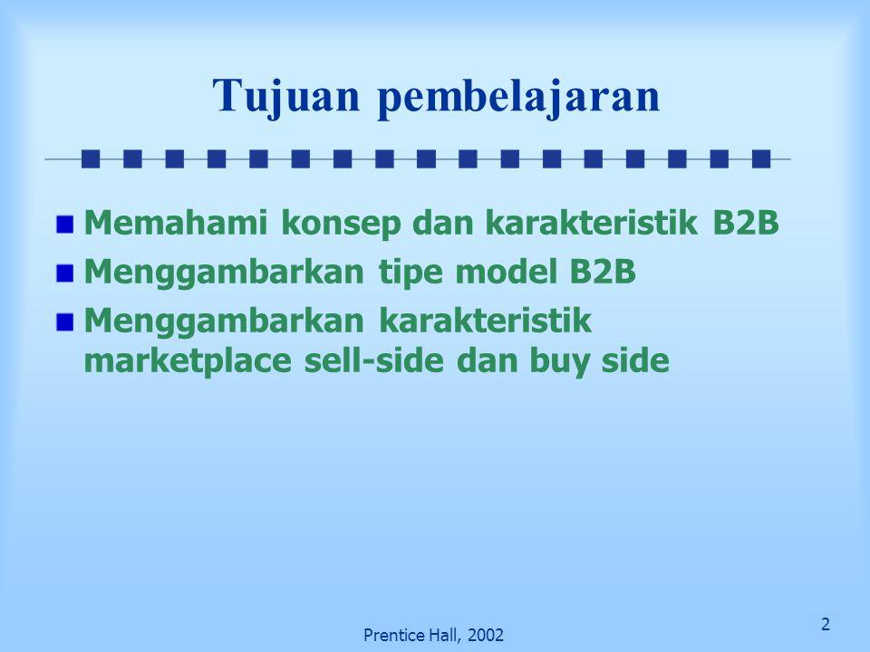 2 Prentice Hall, 2002 Tujuan pembelajaran Memahami konsep dan karakteristik B2B Menggambarkan tipe model B2B Menggambarkan karakteristik marketplace s
