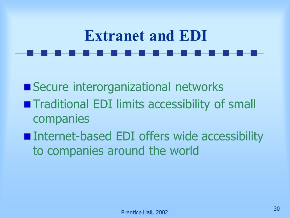 30 Prentice Hall, 2002 Extranet and EDI Secure interorganizational networks Traditional EDI limits accessibility of small companies Internet-based EDI offers wide accessibility to companies around the world