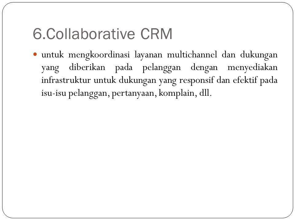6.Collaborative CRM untuk mengkoordinasi layanan multichannel dan dukungan yang diberikan pada pelanggan dengan menyediakan infrastruktur untuk dukung