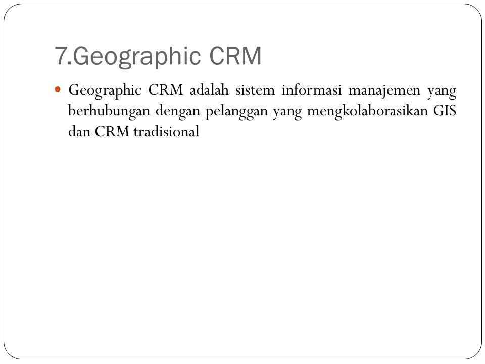 7.Geographic CRM Geographic CRM adalah sistem informasi manajemen yang berhubungan dengan pelanggan yang mengkolaborasikan GIS dan CRM tradisional
