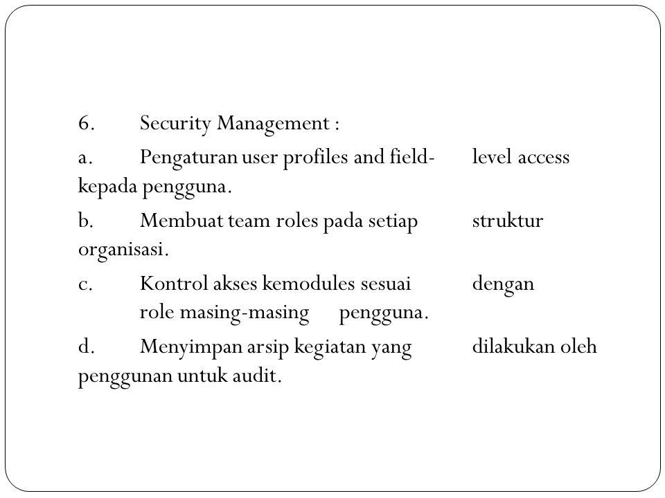 6.Security Management : a.Pengaturan user profiles and field-level access kepada pengguna. b.Membuat team roles pada setiap struktur organisasi. c.Kon