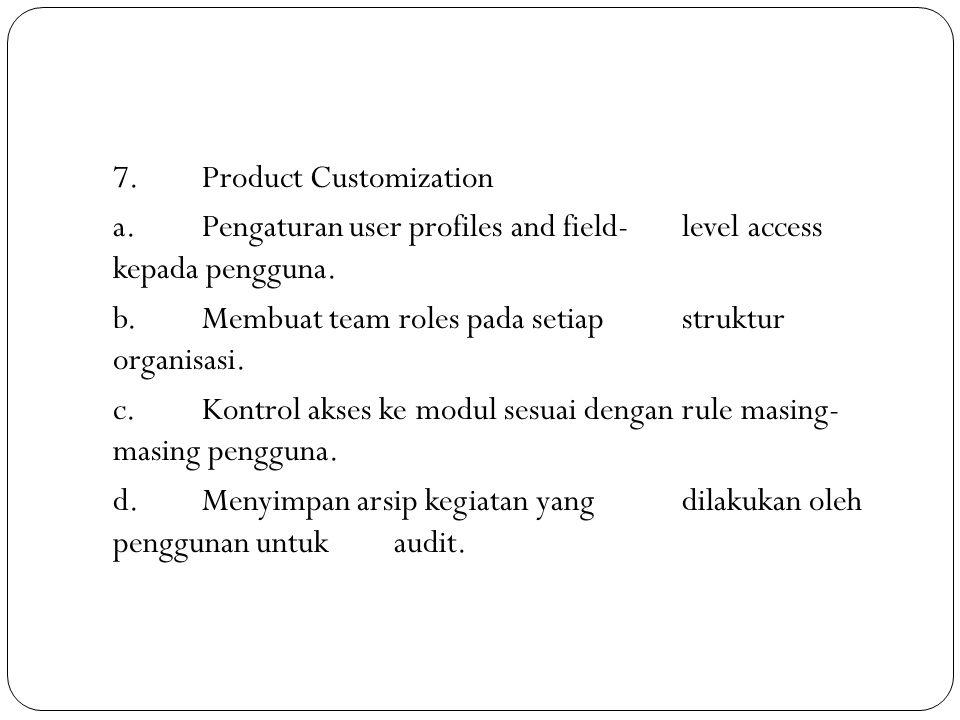 7.Product Customization a.Pengaturan user profiles and field-level access kepada pengguna. b.Membuat team roles pada setiap struktur organisasi. c.Kon