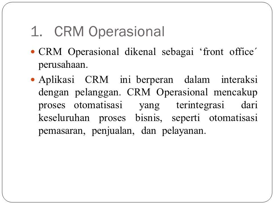 1. CRM Operasional CRM Operasional dikenal sebagai 'front office´ perusahaan. Aplikasi CRM ini berperan dalam interaksi dengan pelanggan. CRM Operasio