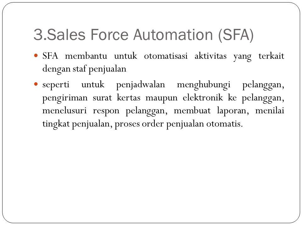 3.Sales Force Automation (SFA) SFA membantu untuk otomatisasi aktivitas yang terkait dengan staf penjualan seperti untuk penjadwalan menghubungi pelan