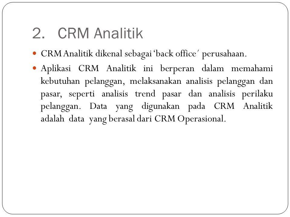2. CRM Analitik CRM Analitik dikenal sebagai 'back office´ perusahaan. Aplikasi CRM Analitik ini berperan dalam memahami kebutuhan pelanggan, melaksan